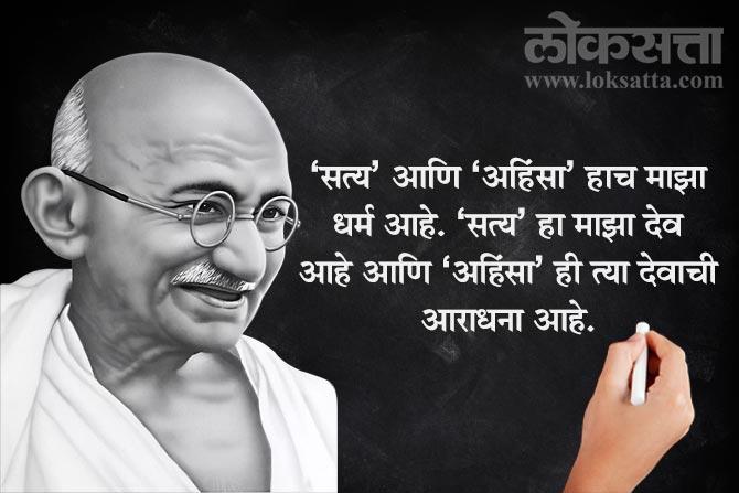'सत्य' आणि 'अहिंसा' हाच माझा धर्म आहे. 'सत्य' हा माझा देव आहे आणि 'अहिंसा' ही त्या देवाची आराधना आहे.